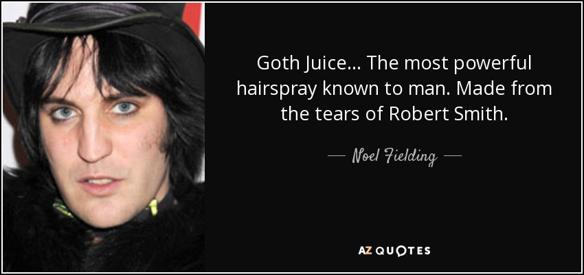 quote-goth-juice-the-most-powerful-hairspray-known-to-man-made-from-the-tears-of-robert-smith-noel-fielding-129-78-16